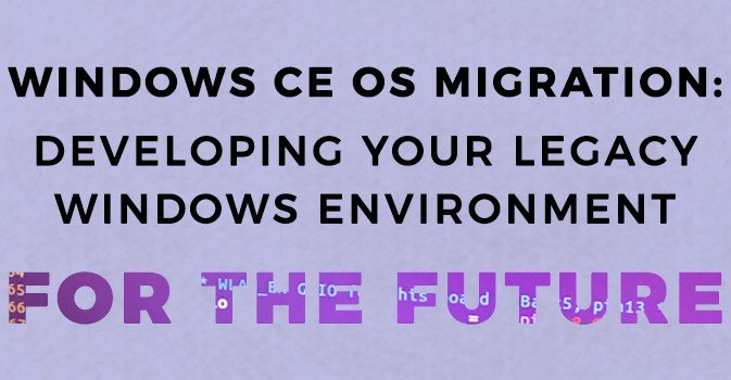 Windows CE OS Migration: Developing Your Legacy Windows CE Environment for the Future